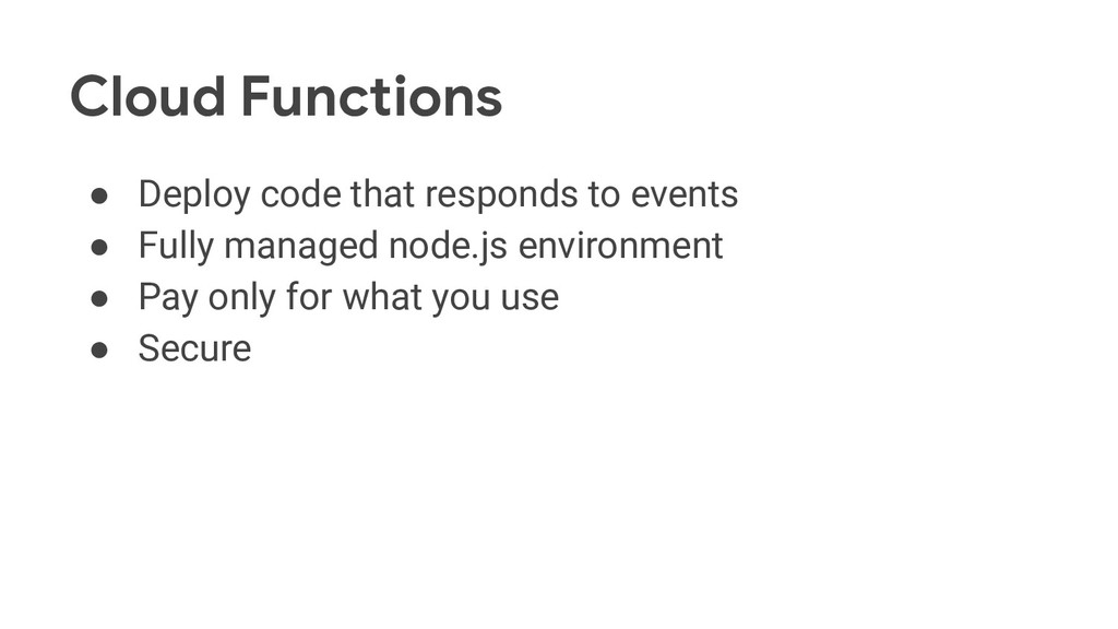 Cloud Functions ● Deploy code that responds to ...