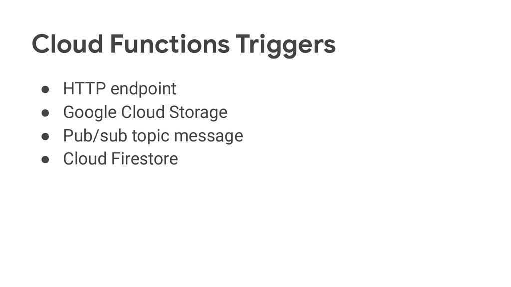 Cloud Functions Triggers ● HTTP endpoint ● Goog...