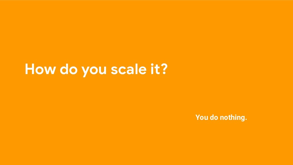 How do you scale it? You do nothing.