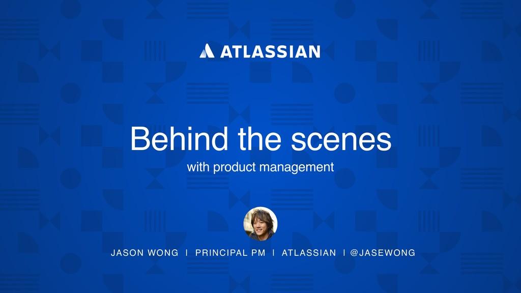JASON WONG | PRINCIPAL PM | ATLASSIAN | @JASEWO...