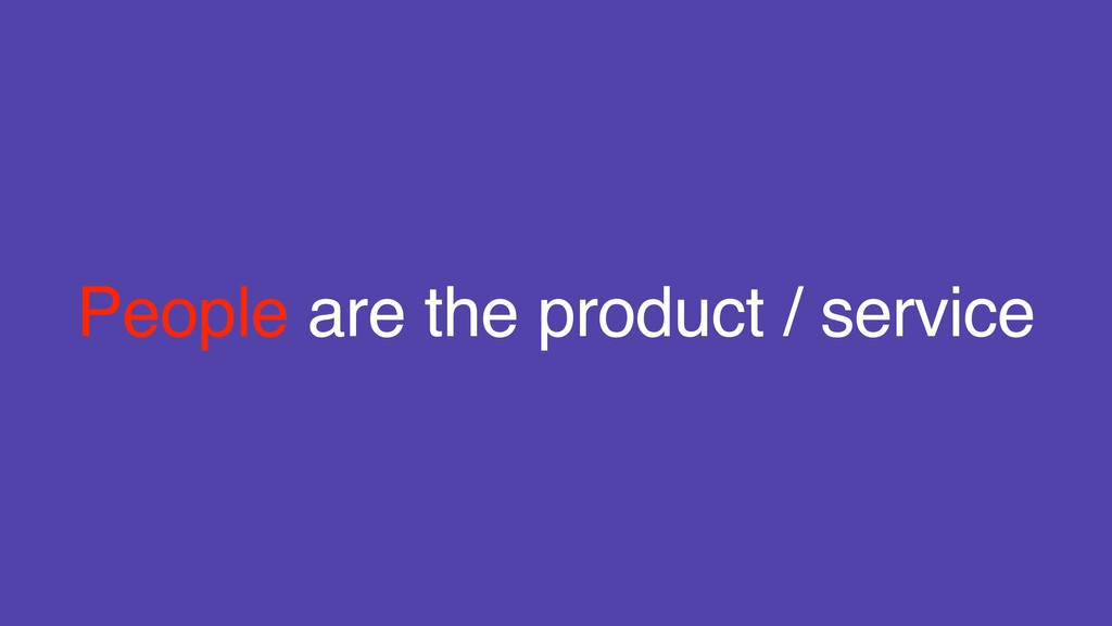 People are the product / service