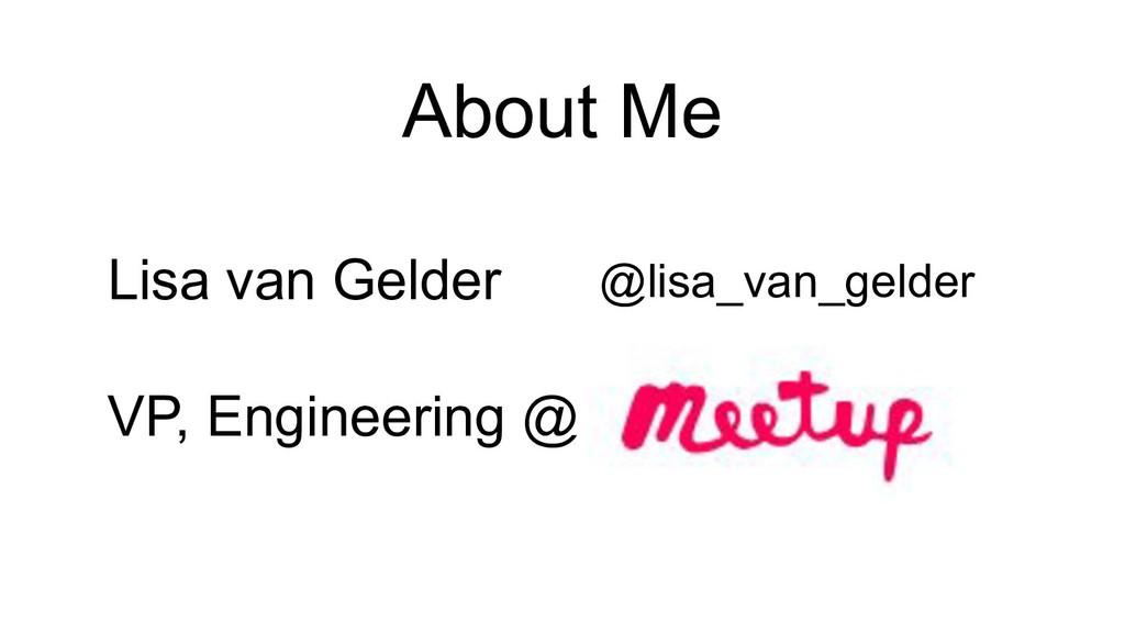 About Me Lisa van Gelder VP, Engineering @ @lis...