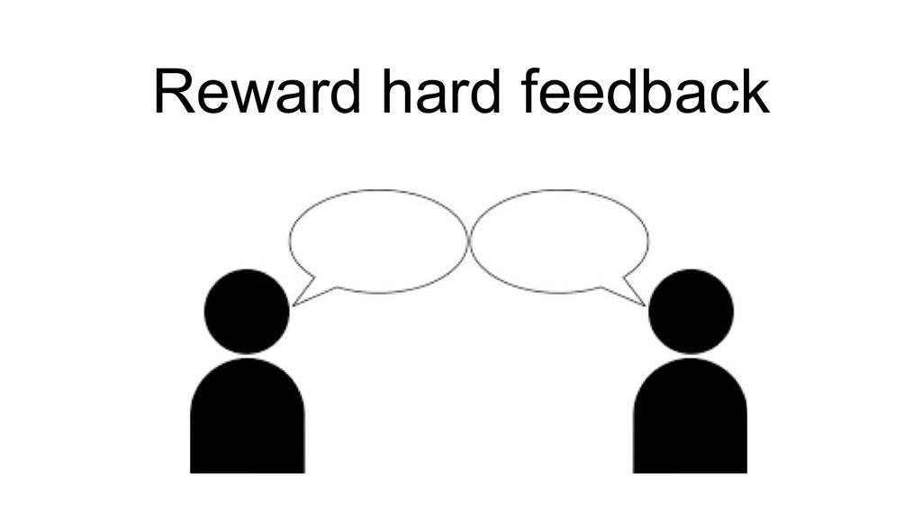 Reward hard feedback
