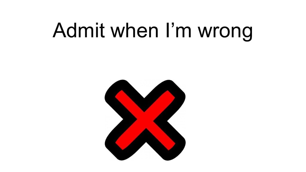 Admit when I'm wrong