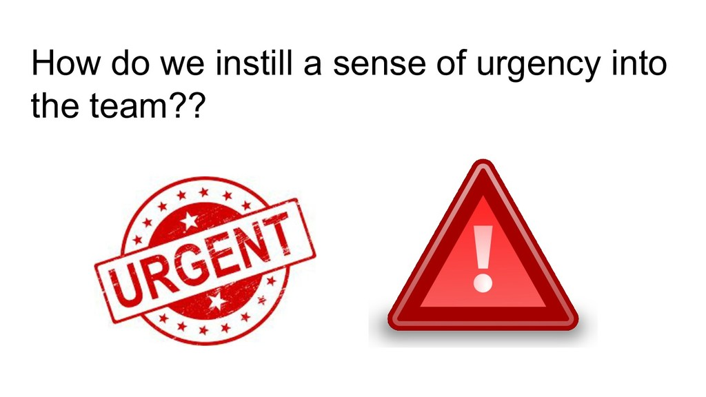 How do we instill a sense of urgency into the t...
