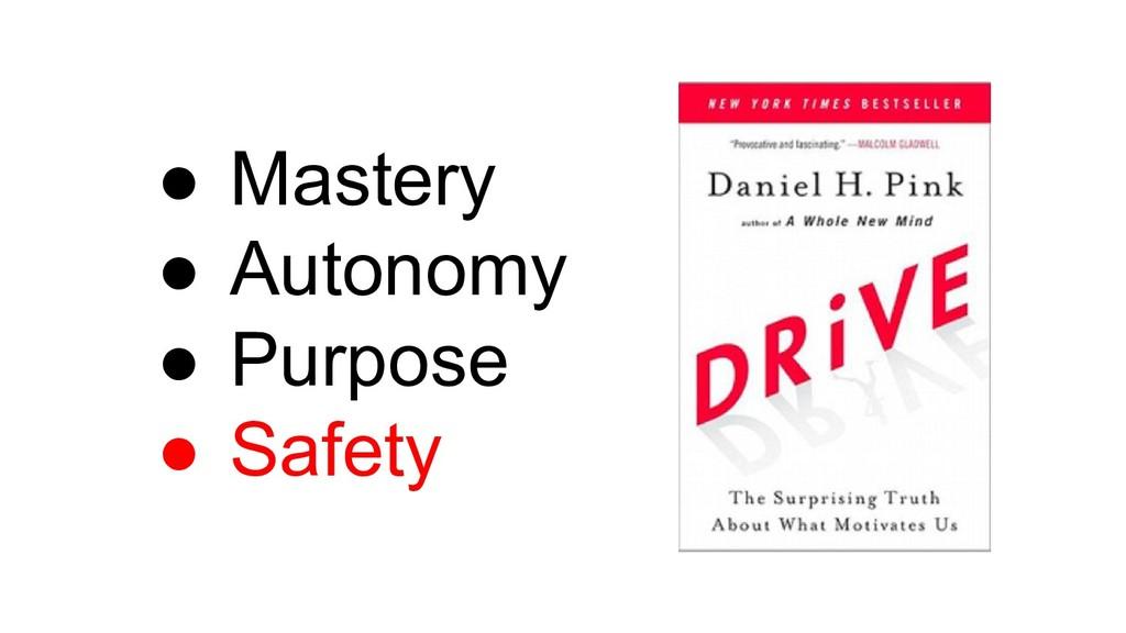 ● Mastery ● Autonomy ● Purpose ● Safety