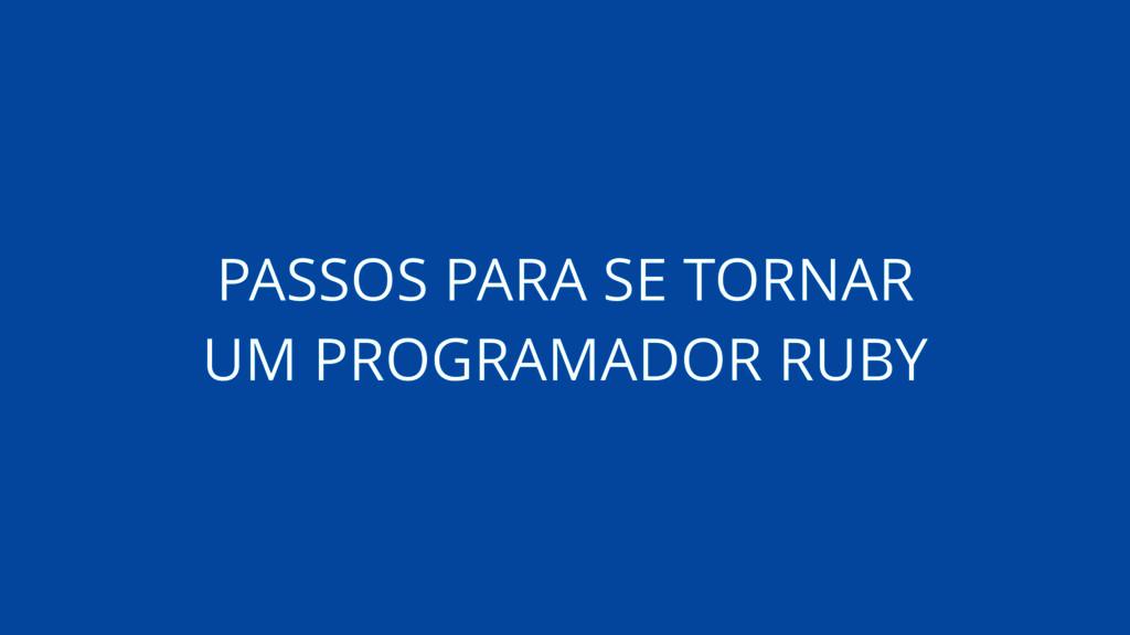 PASSOS PARA SE TORNAR UM PROGRAMADOR RUBY