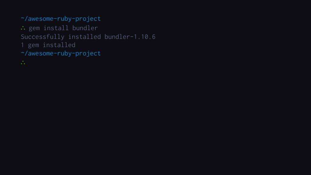 ∴ gem install bundler ~/awesome-ruby-project ∴ ...
