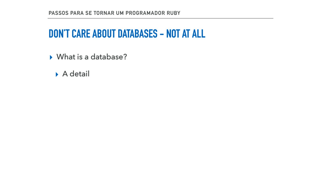 DON'T CARE ABOUT DATABASES - NOT AT ALL ▸ What ...