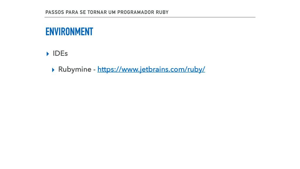 ENVIRONMENT ▸ IDEs ▸ Rubymine - https://www.jet...