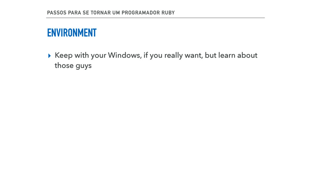 ENVIRONMENT ▸ Keep with your Windows, if you re...