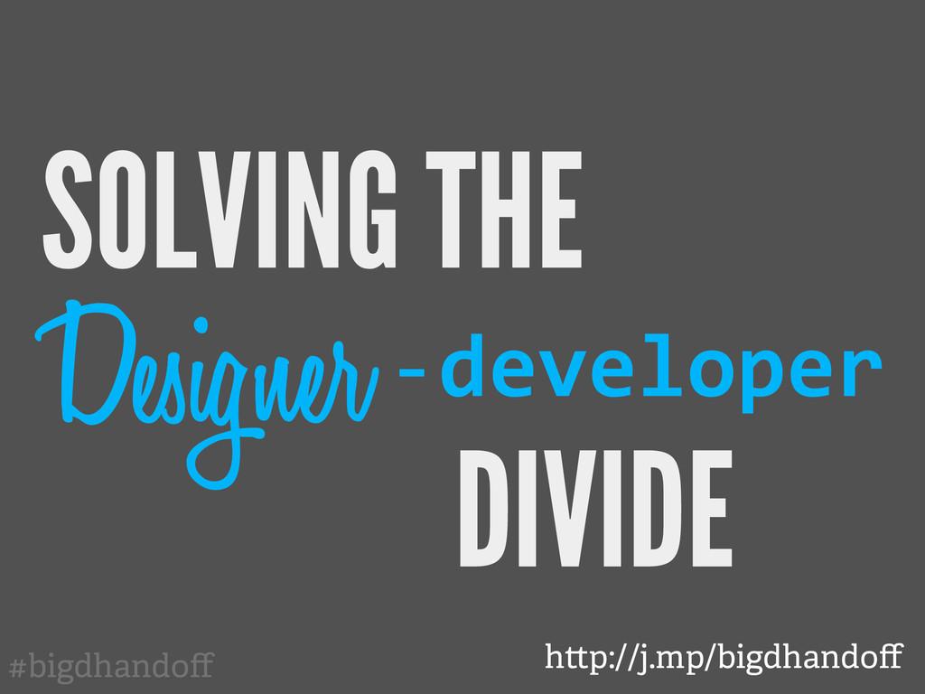 #bigdhandoff SOLVING THE Designer developer DIVI...