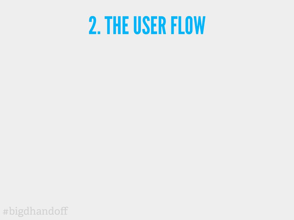 #bigdhandoff 2. THE USER FLOW