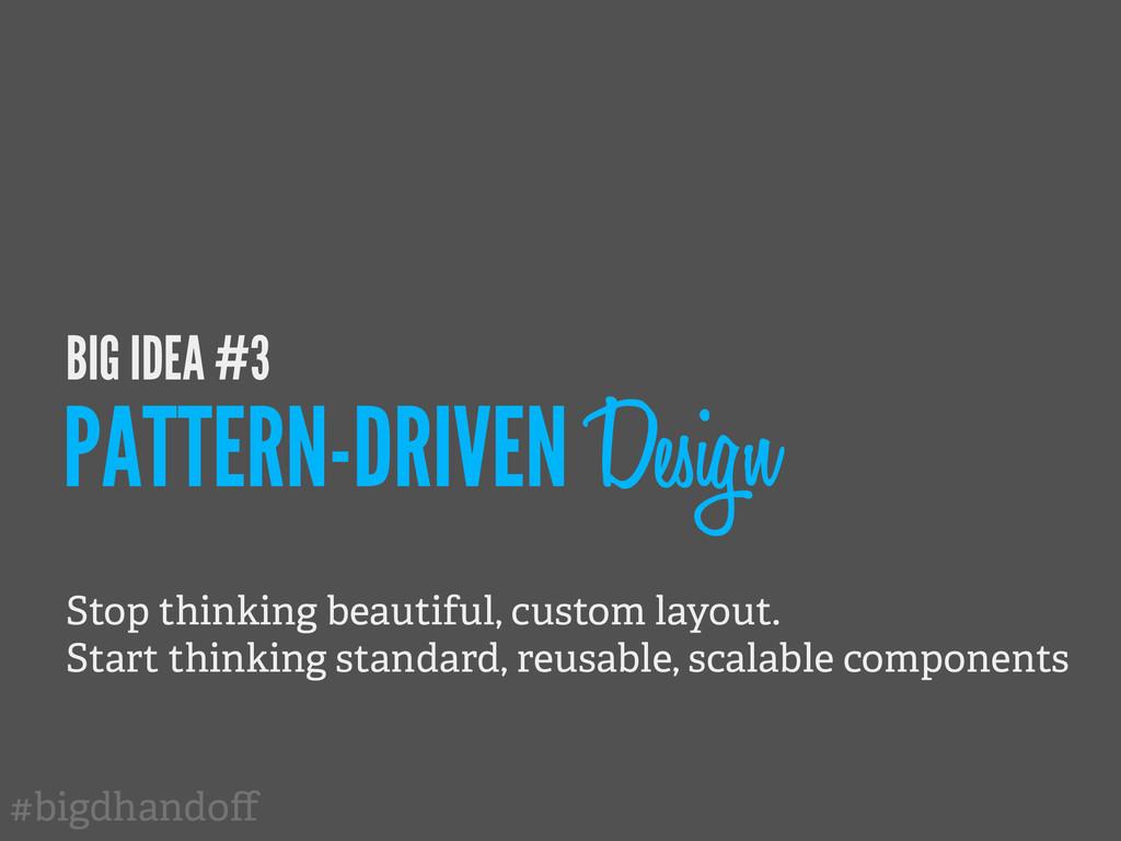 #bigdhandoff BIG IDEA #3 PATTERN-DRIVEN Design S...