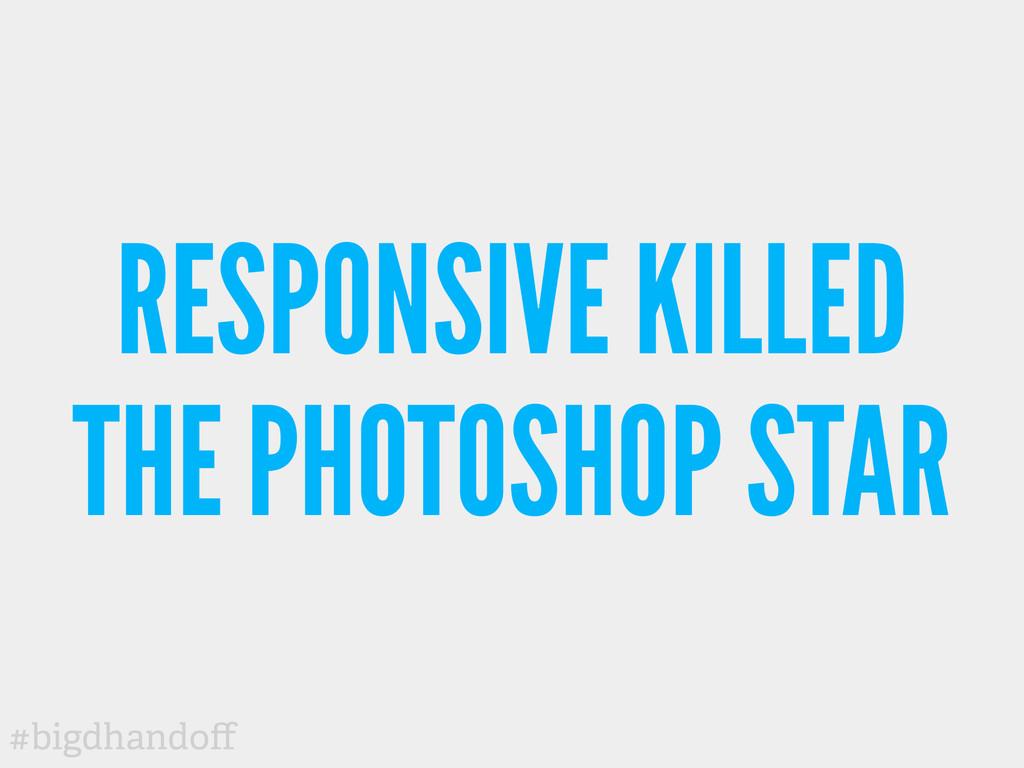 #bigdhandoff RESPONSIVE KILLED THE PHOTOSHOP STAR