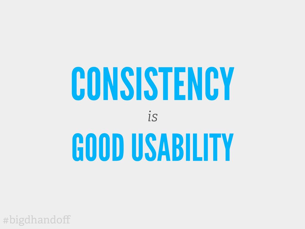 #bigdhandoff CONSISTENCY is GOOD USABILITY