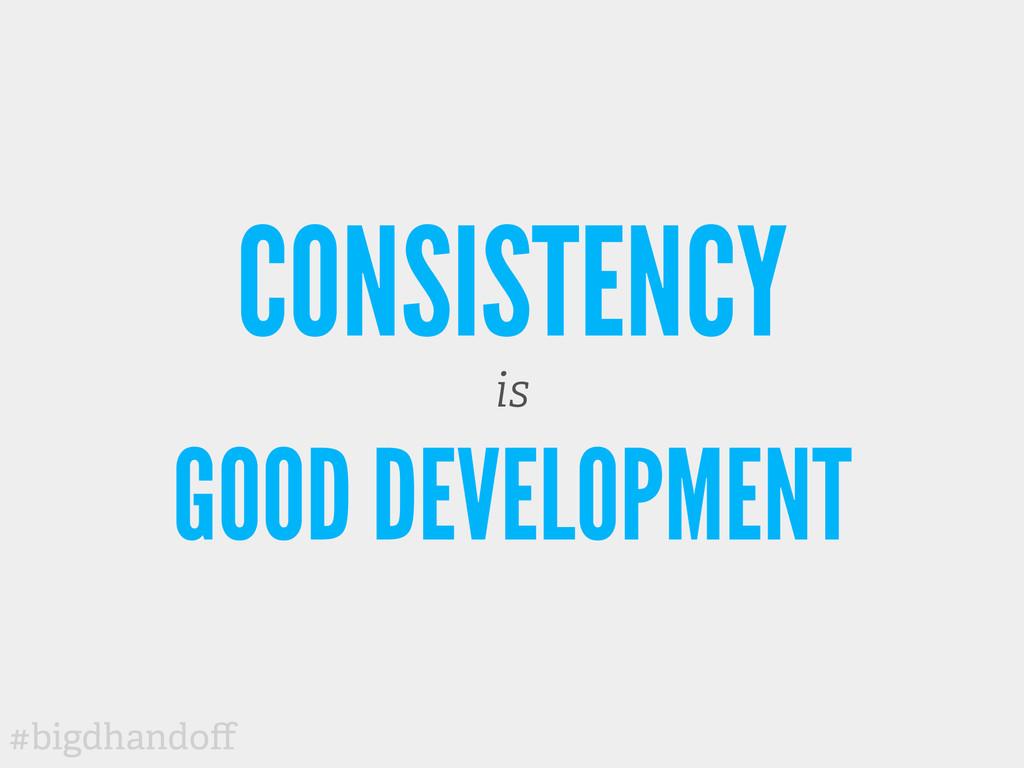 #bigdhandoff CONSISTENCY is GOOD DEVELOPMENT