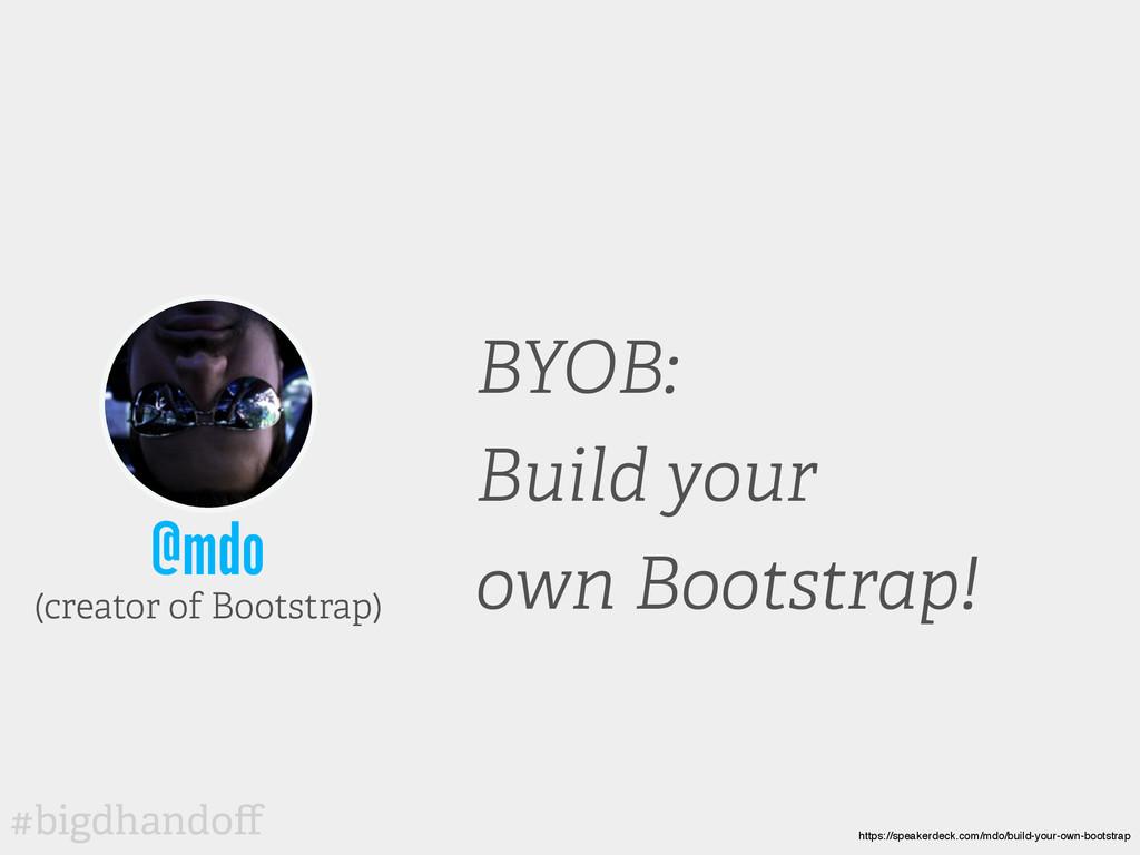 #bigdhandoff @mdo BYOB: Build your own Bootstrap...