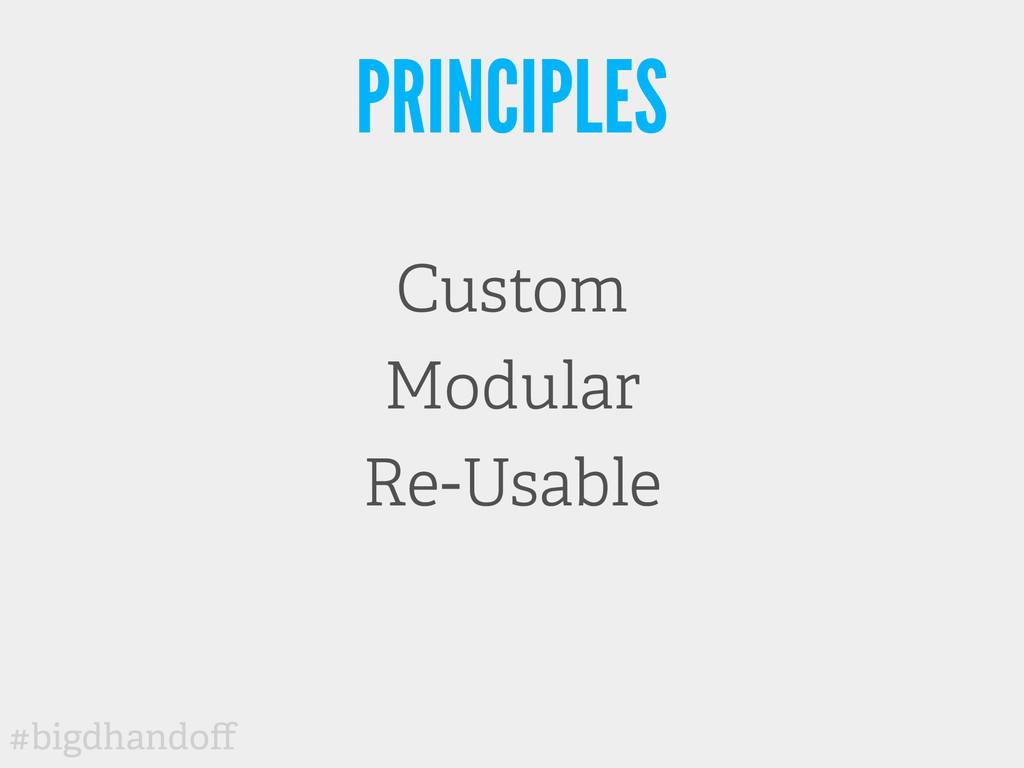 #bigdhandoff PRINCIPLES Custom Modular Re-Usable