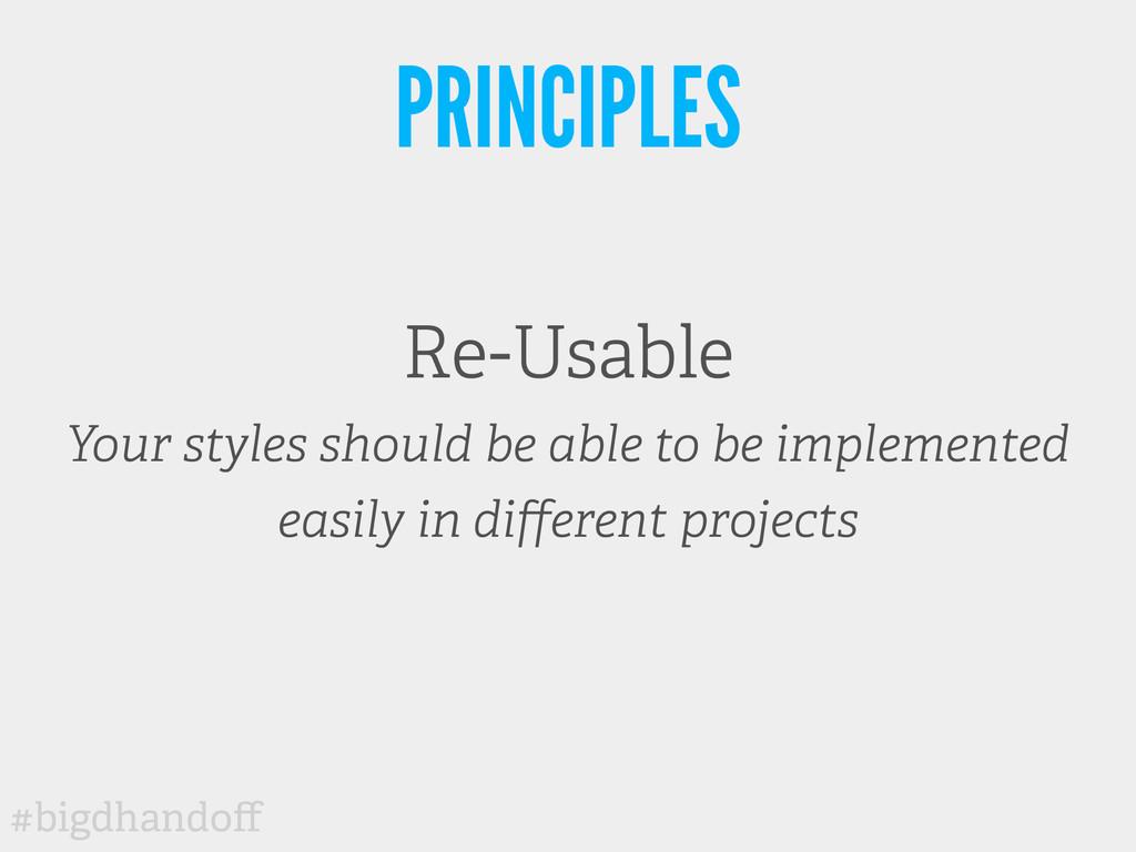 #bigdhandoff PRINCIPLES Re-Usable Your styles sh...
