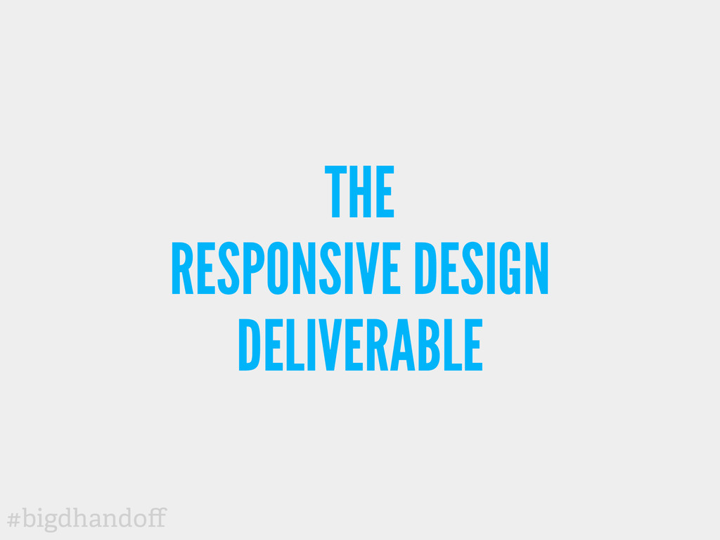 #bigdhandoff THE RESPONSIVE DESIGN DELIVERABLE