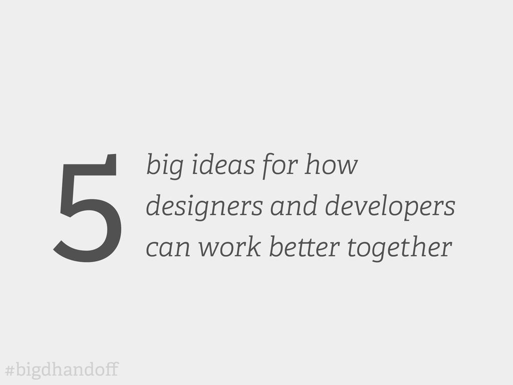 #bigdhandoff 5big ideas for how designers and de...