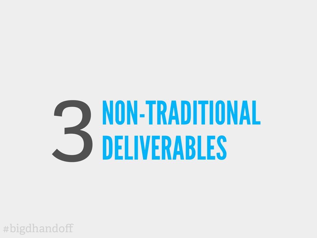 #bigdhandoff 3NON-TRADITIONAL DELIVERABLES