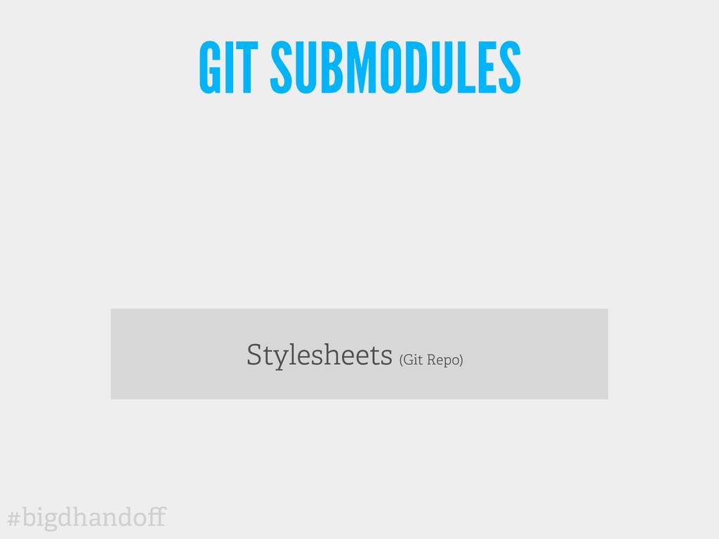 #bigdhandoff GIT SUBMODULES Stylesheets (Git Rep...
