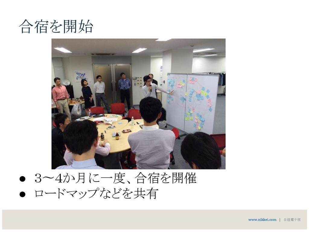 合宿を開始 ● 3〜4か月に一度、合宿を開催 ● ロードマップなどを共有 www.nikkei...