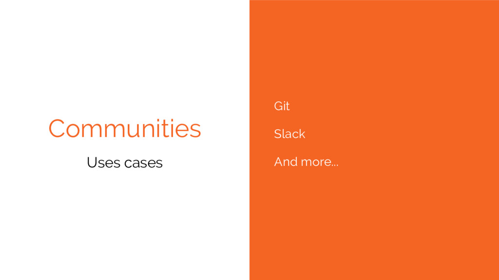 Communities Git Slack And more... Uses cases