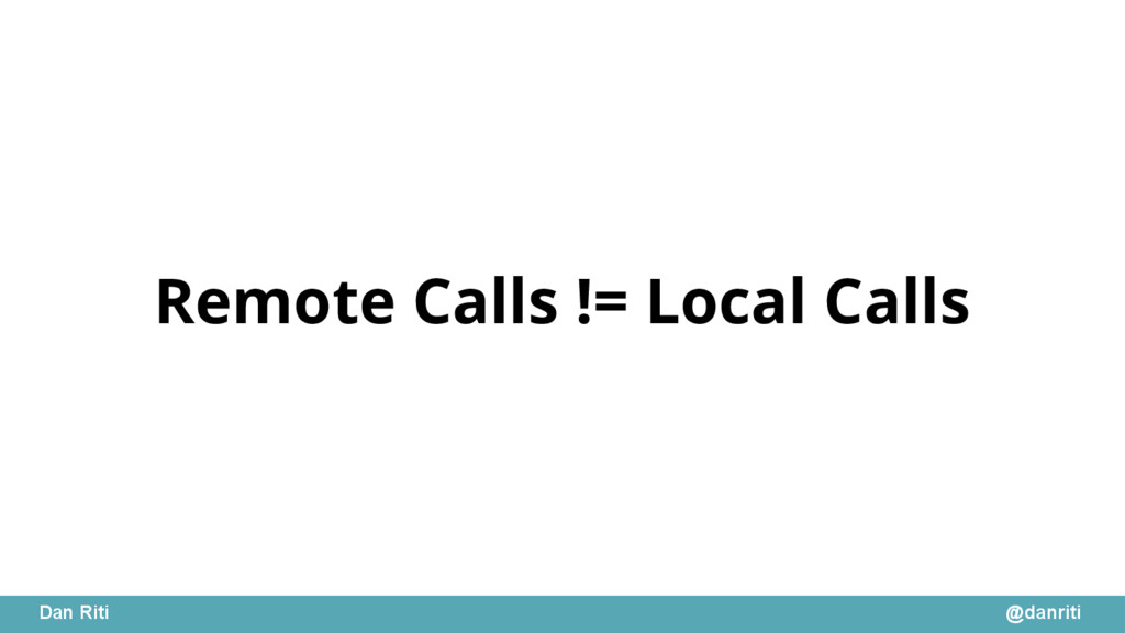 @danriti Dan Riti Remote Calls != Local Calls