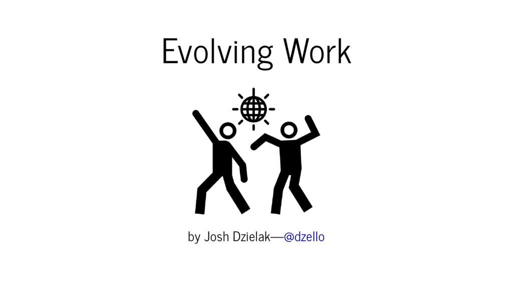 Evolving Work by Josh Dzielak—@dzello