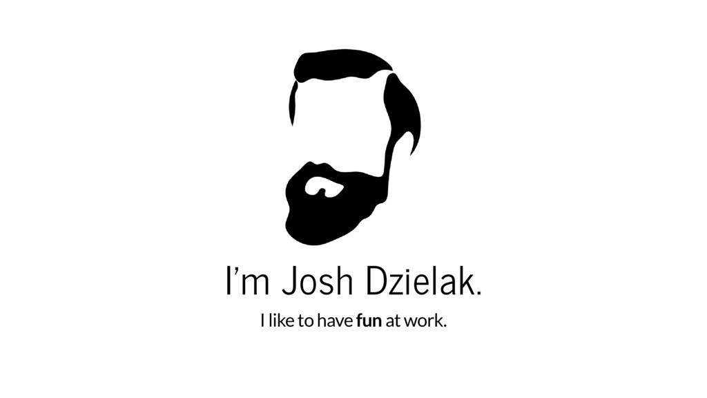 I'm Josh Dzielak. I like to have fun at work.