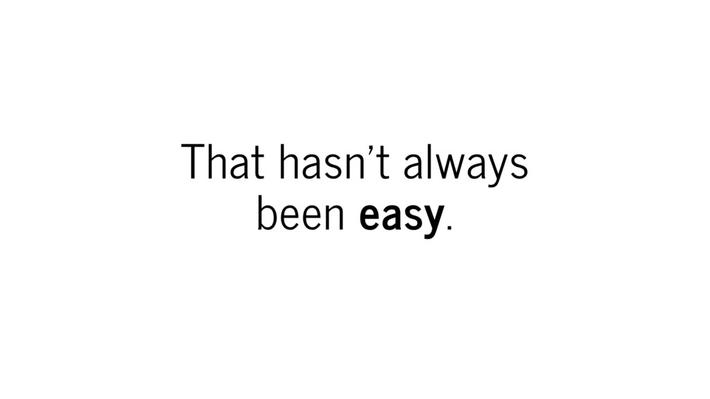 That hasn't always been easy.