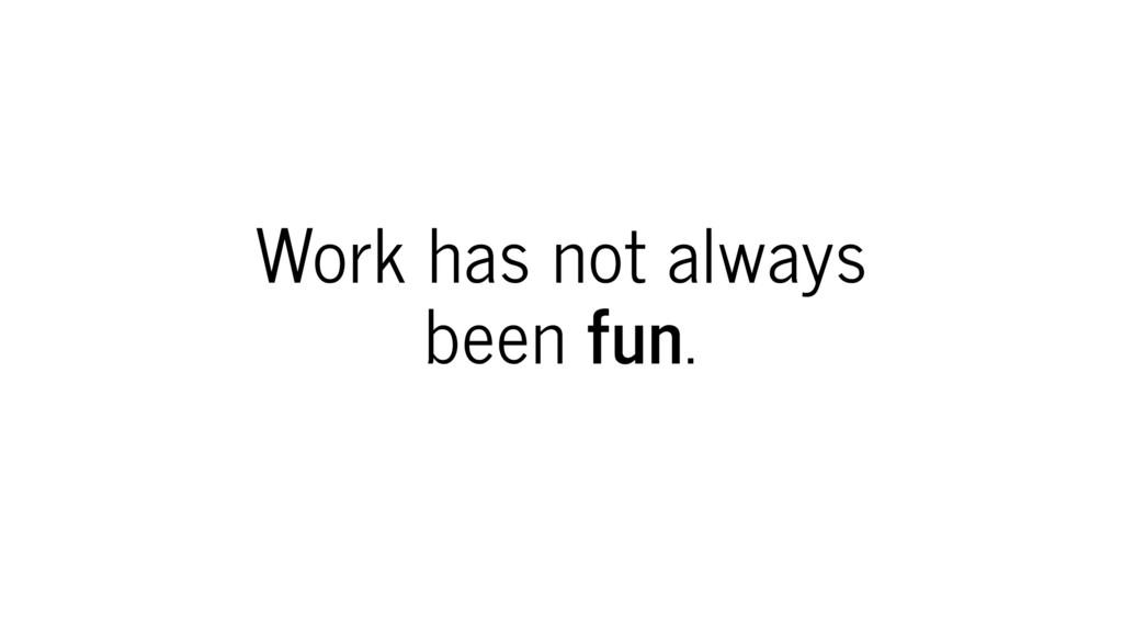 Work has not always been fun.