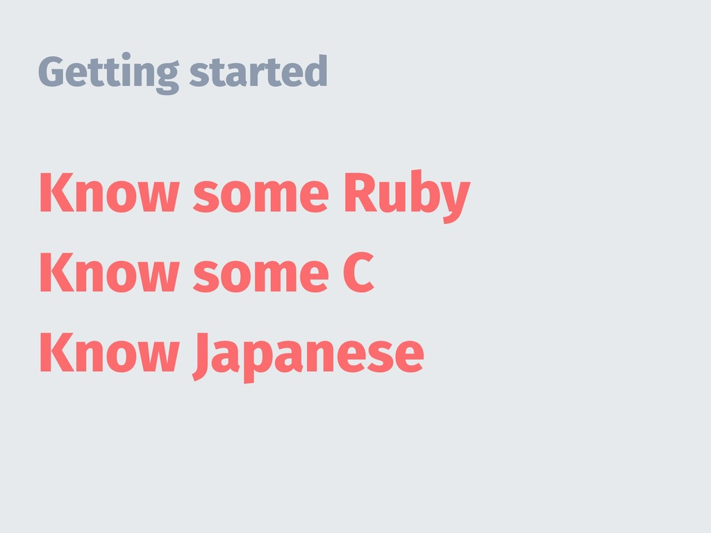 Getting started Know some Ruby Know some C Know...