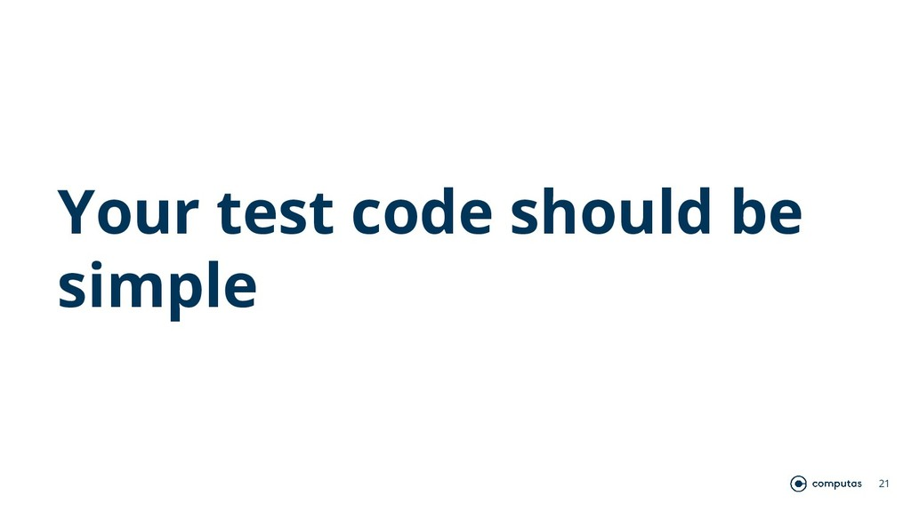 Your test code should be simple 21