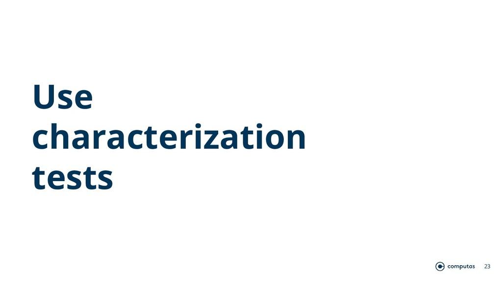 Use characterization tests 23