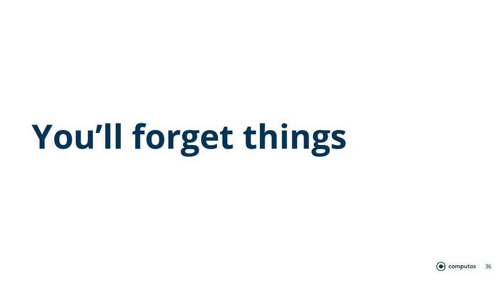 You'll forget things 36