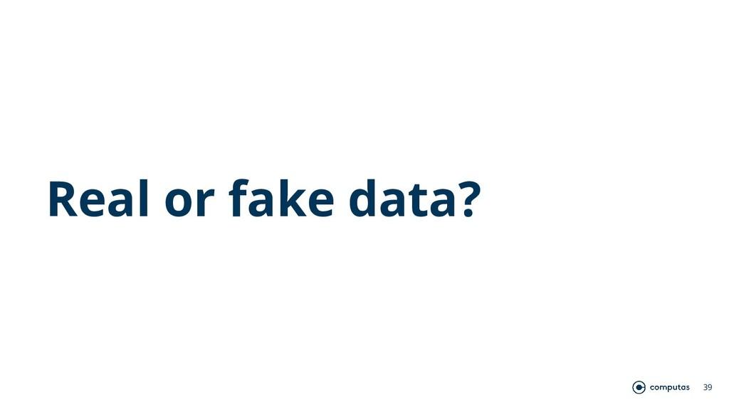 Real or fake data? 39