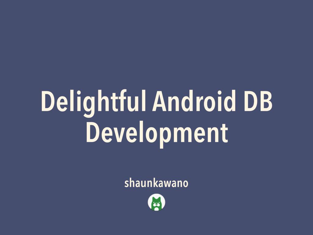 Delightful Android DB Development shaunkawano