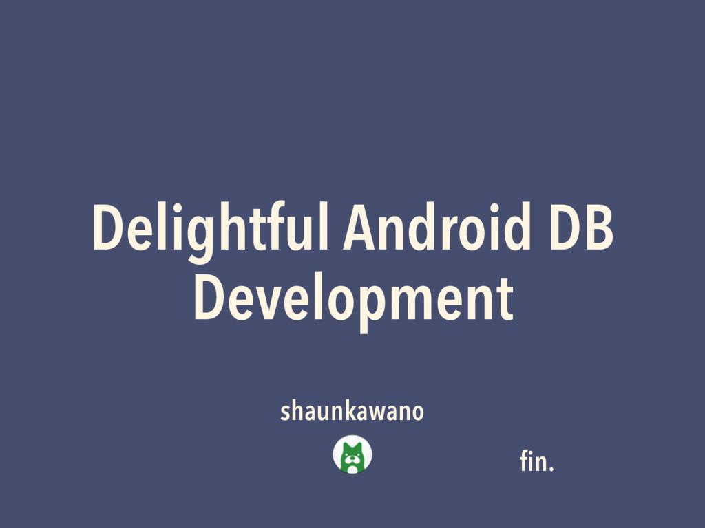 Delightful Android DB Development shaunkawano fi...