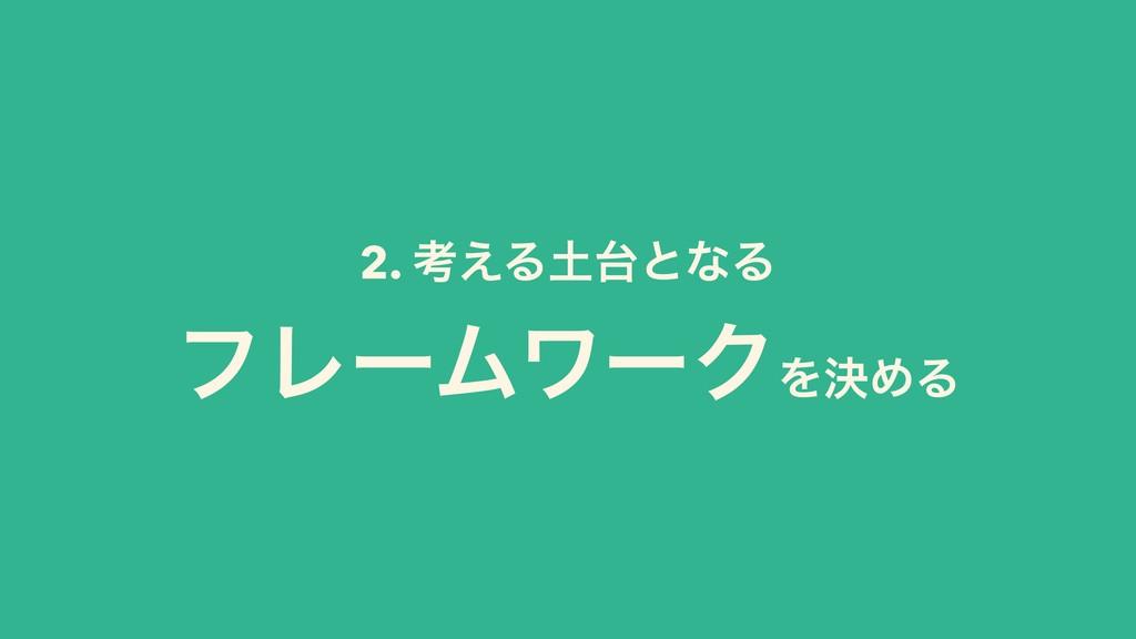 2. ߟ͑ΔͱͳΔ ϑϨʔϜϫʔΫΛܾΊΔ