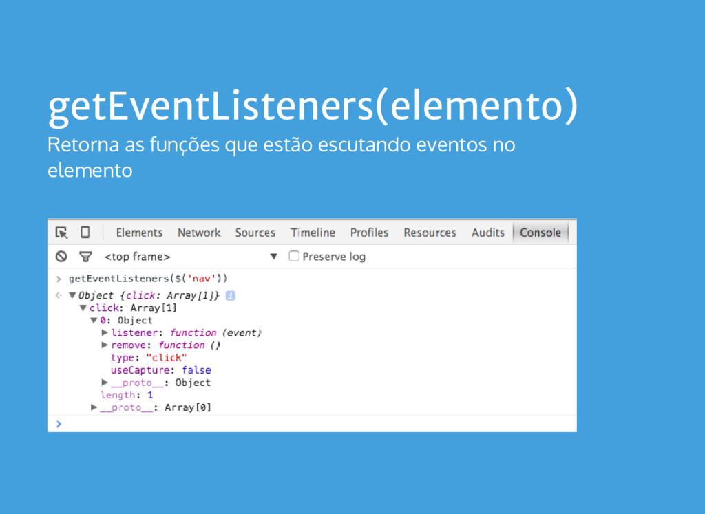 getEventListeners(elemento) Retorna as funções ...