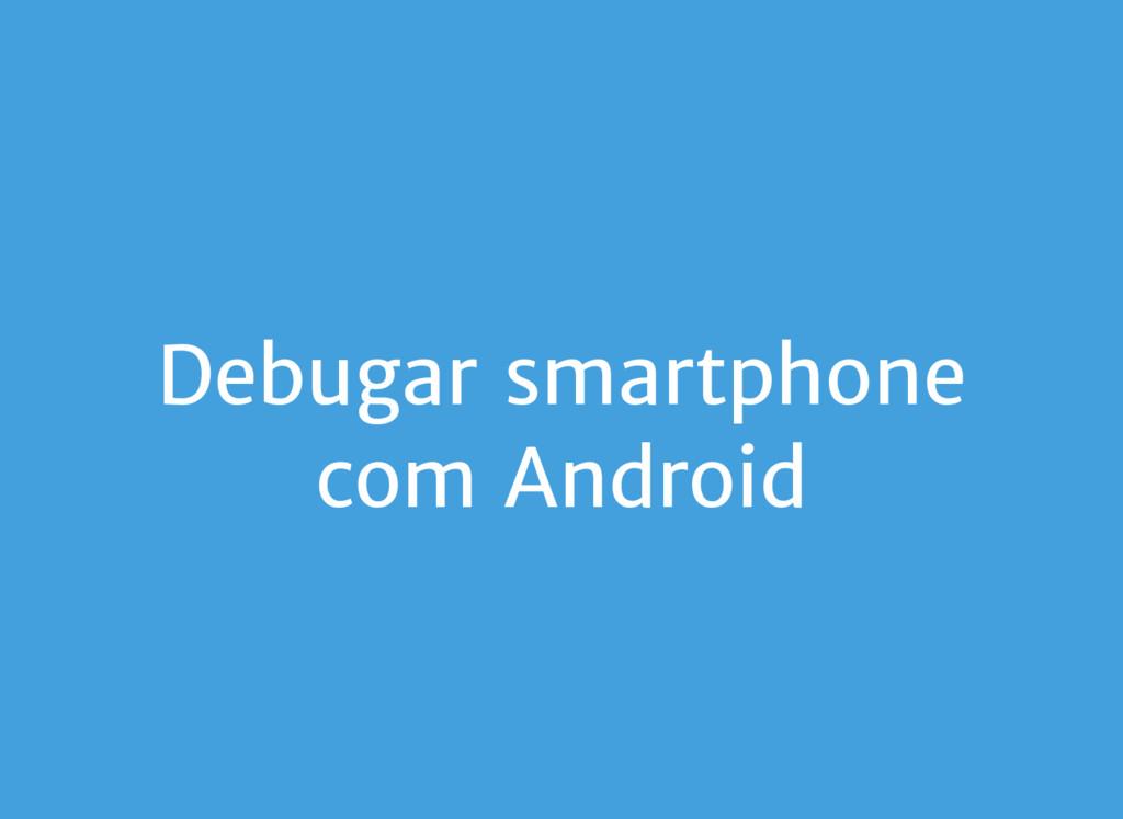 Debugar smartphone com Android