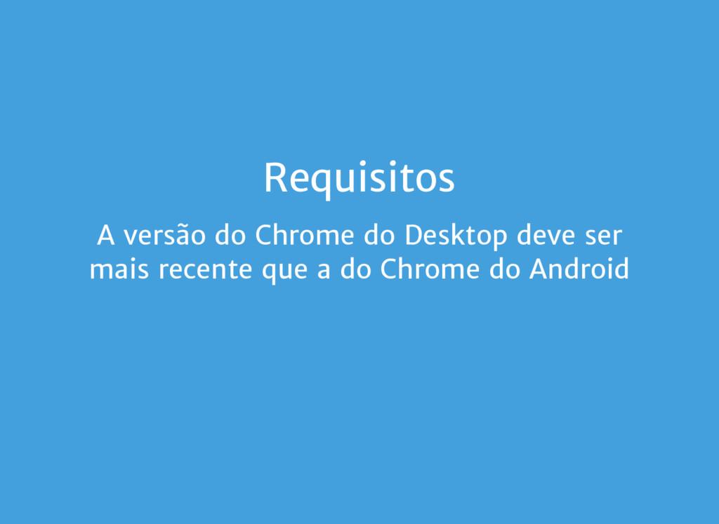 Requisitos A versão do Chrome do Desktop deve s...