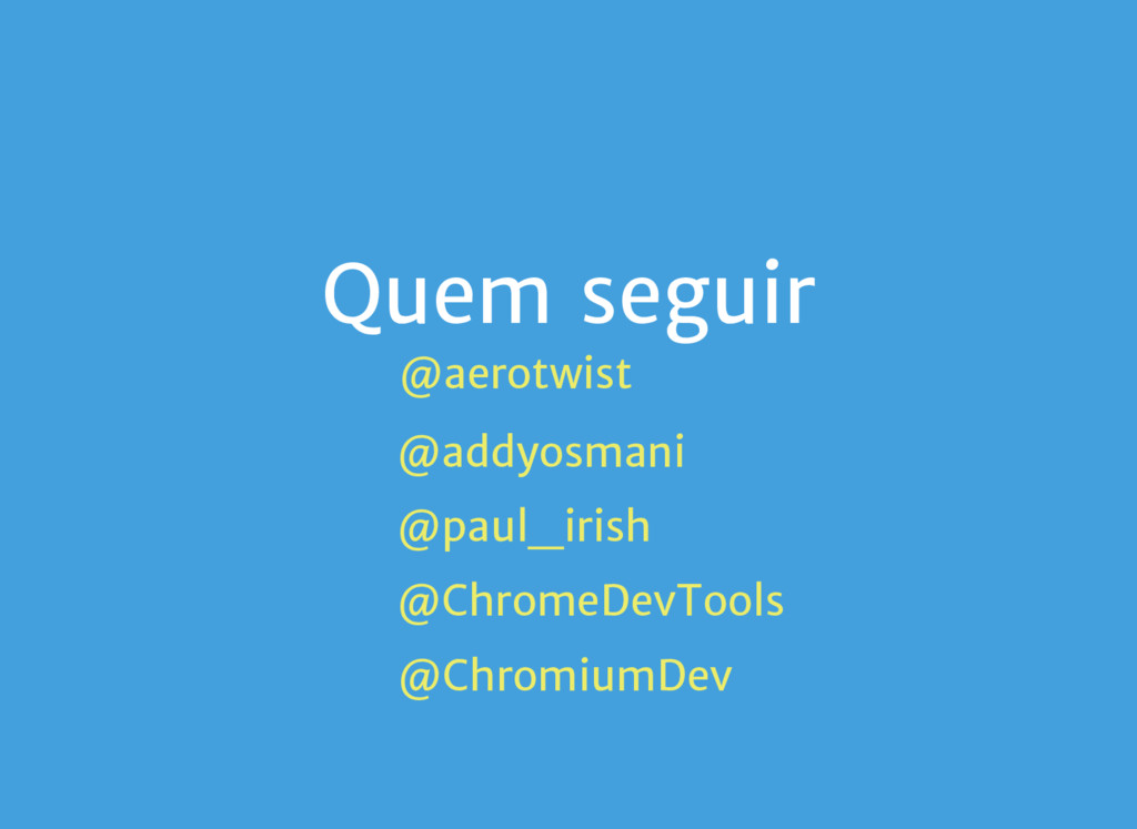 Quem seguir @aerotwist @addyosmani @paul_irish ...