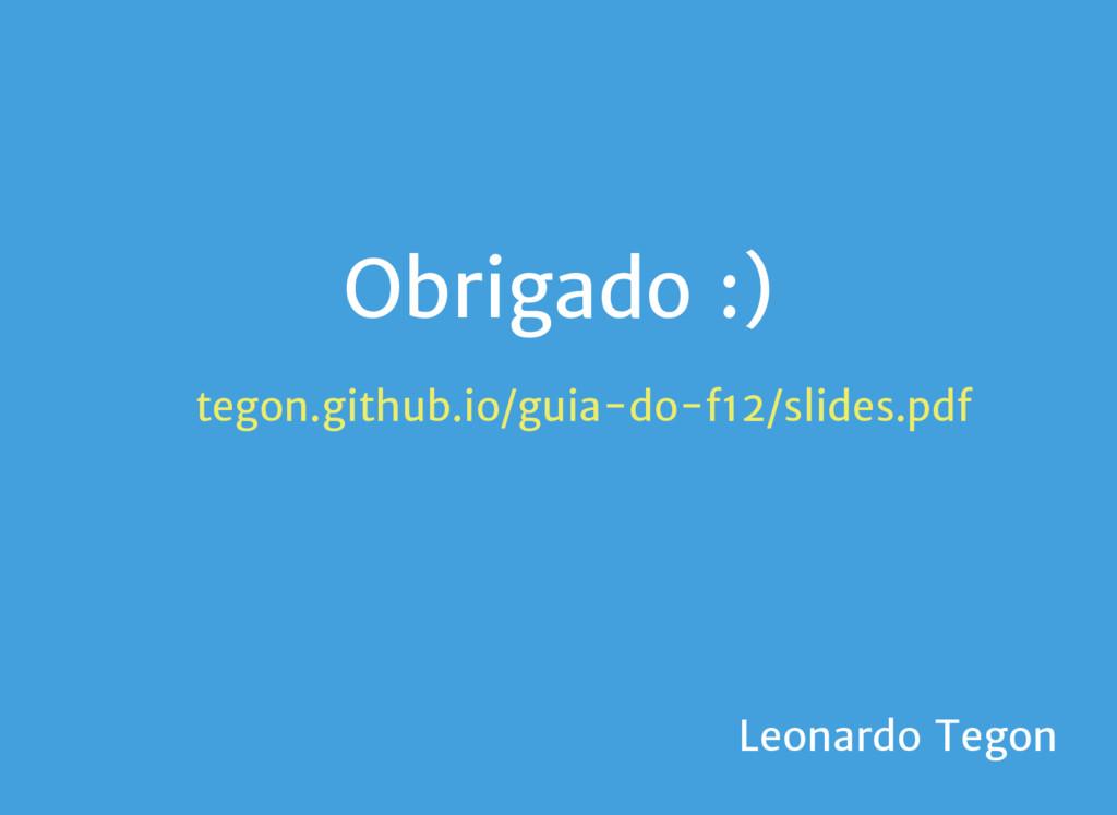 Obrigado :) tegon.github.io/guia-do-f12/slides....