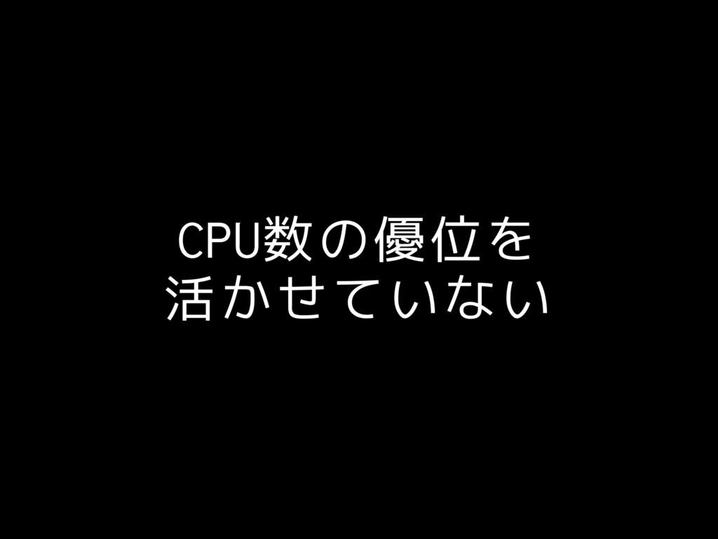CPU数の優位を 活かせていない