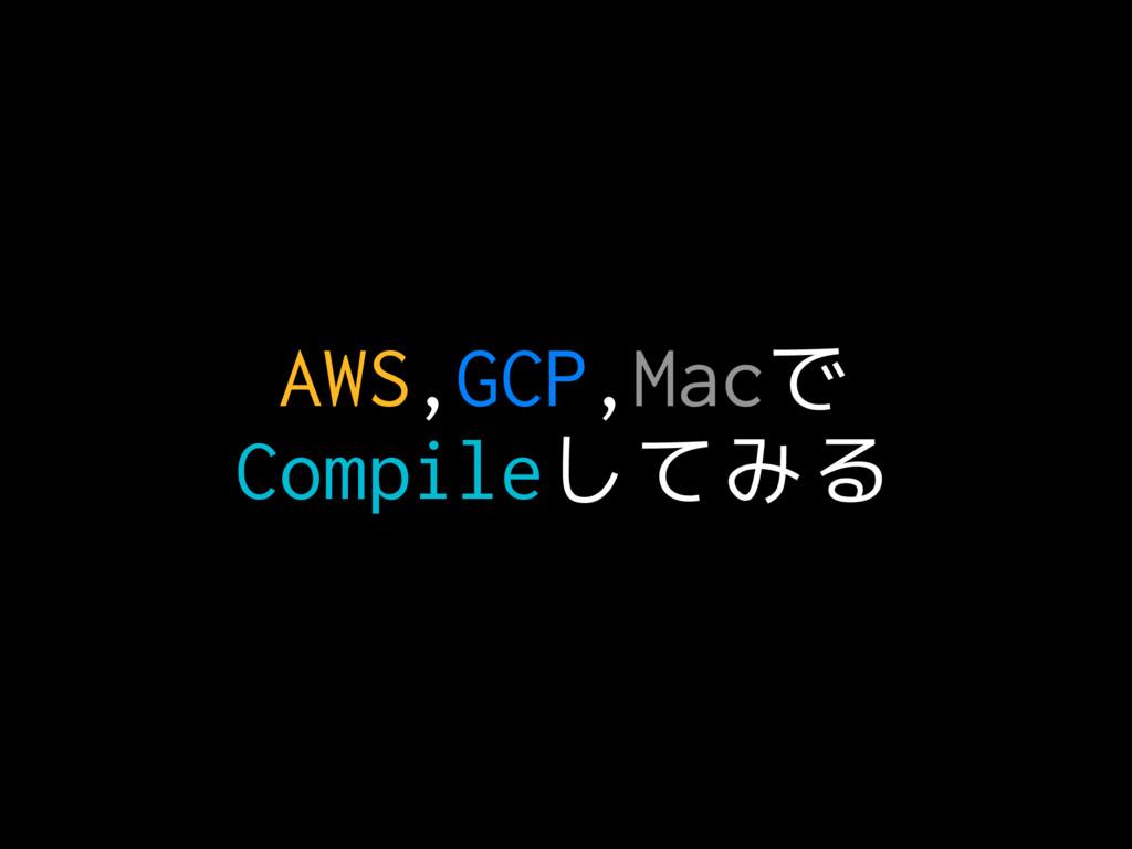 AWS,GCP,Macで Compileしてみる